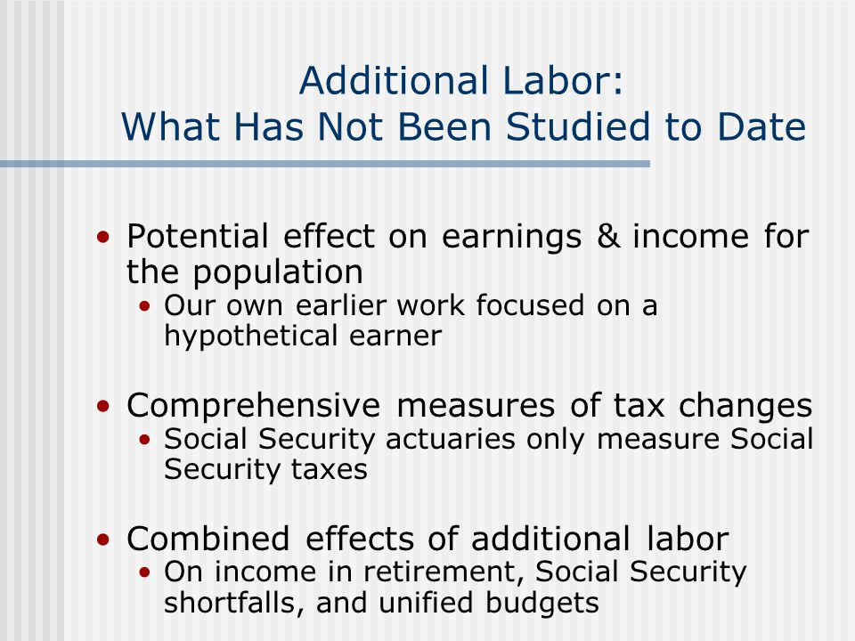 Useful Measures Additional earnings (including benefits) THE source of additional income All else is redistribution (transfers and taxes) Change in net retirement wealth Many rule-based redistributive elements Annuity value of wealth— Before and after additional work