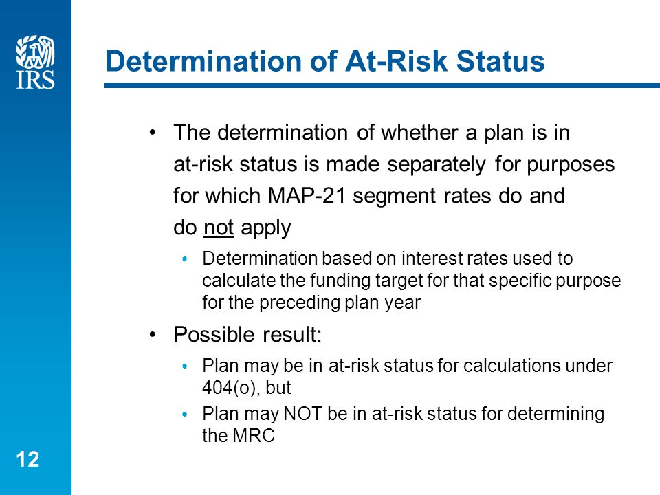 12 Determination of At-Risk Status The determination of whether a plan is in at-risk status is made separately for purposes for which MAP-21 segment r