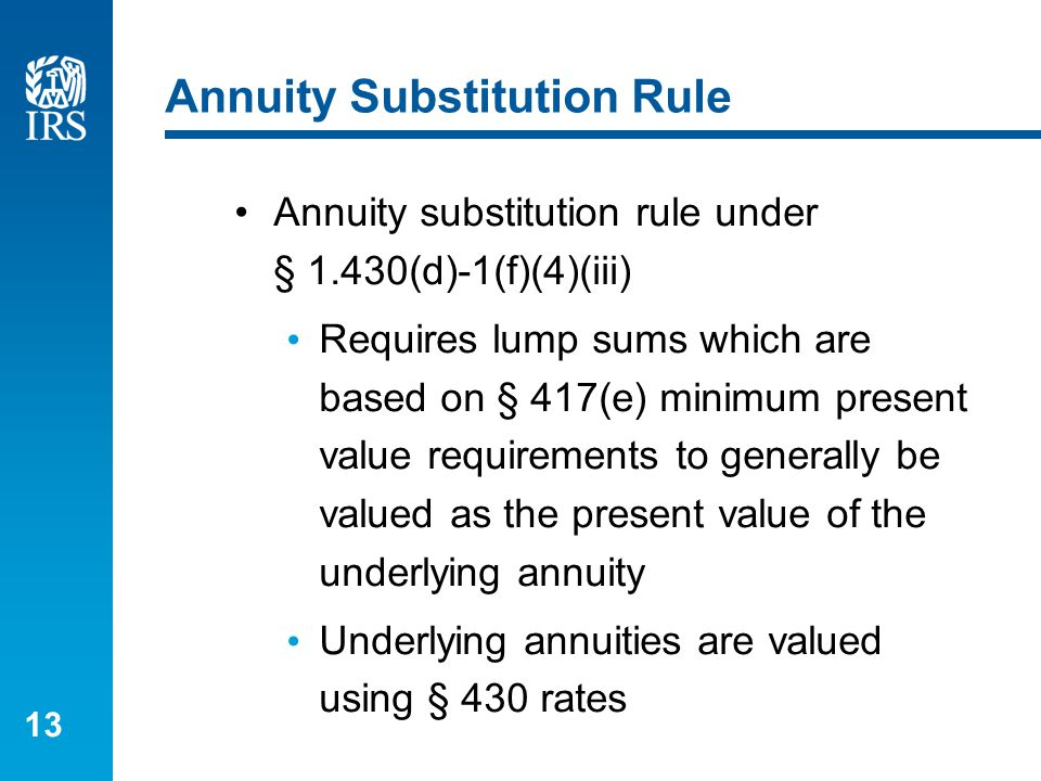 13 Annuity Substitution Rule Annuity substitution rule under § 1.430(d)-1(f)(4)(iii) Requires lump sums which are based on § 417(e) minimum present va