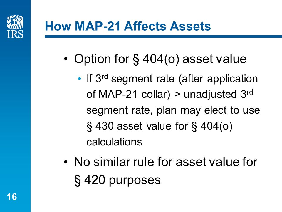 16 How MAP-21 Affects Assets Option for § 404(o) asset value If 3 rd segment rate (after application of MAP-21 collar) > unadjusted 3 rd segment rate,