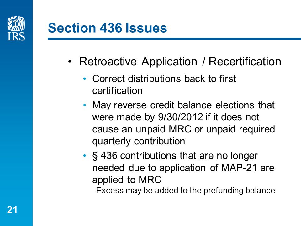 21 Section 436 Issues Retroactive Application / Recertification Correct distributions back to first certification May reverse credit balance elections that were made by 9/30/2012 if it does not cause an unpaid MRC or unpaid required quarterly contribution § 436 contributions that are no longer needed due to application of MAP-21 are applied to MRC Excess may be added to the prefunding balance