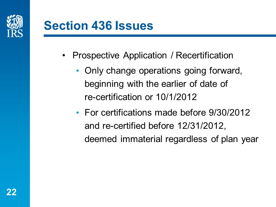 22 Section 436 Issues Prospective Application / Recertification Only change operations going forward, beginning with the earlier of date of re-certifi