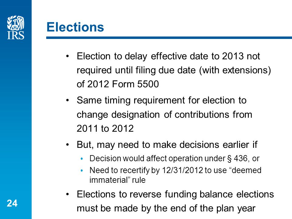 24 Elections Election to delay effective date to 2013 not required until filing due date (with extensions) of 2012 Form 5500 Same timing requirement f