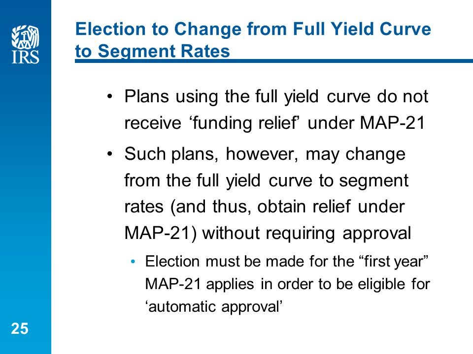 25 Election to Change from Full Yield Curve to Segment Rates Plans using the full yield curve do not receive 'funding relief' under MAP-21 Such plans,