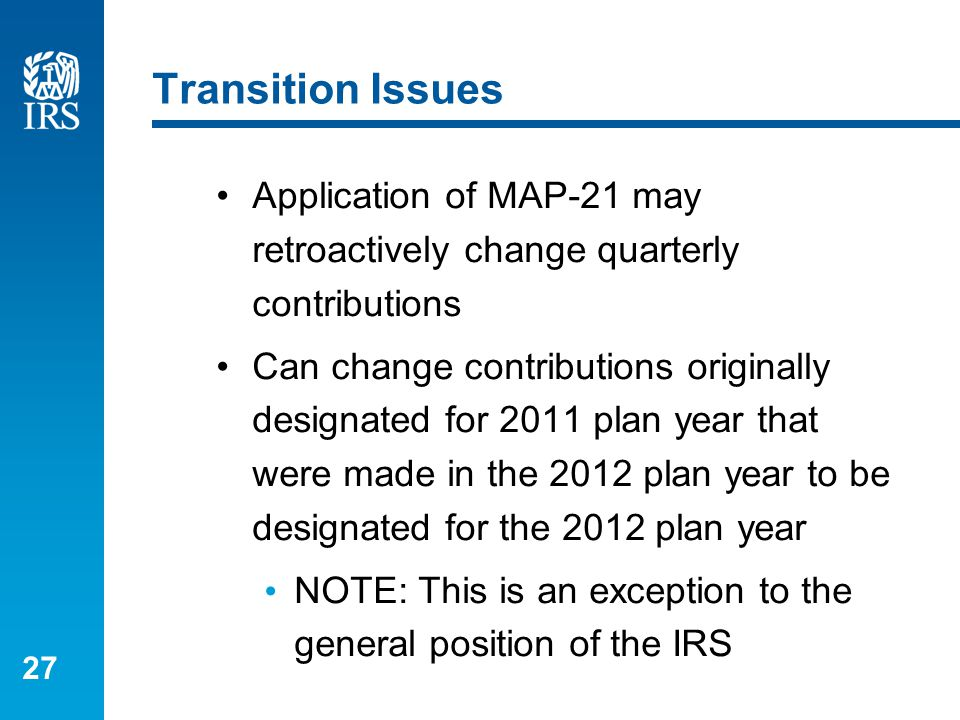 27 Transition Issues Application of MAP-21 may retroactively change quarterly contributions Can change contributions originally designated for 2011 plan year that were made in the 2012 plan year to be designated for the 2012 plan year NOTE: This is an exception to the general position of the IRS