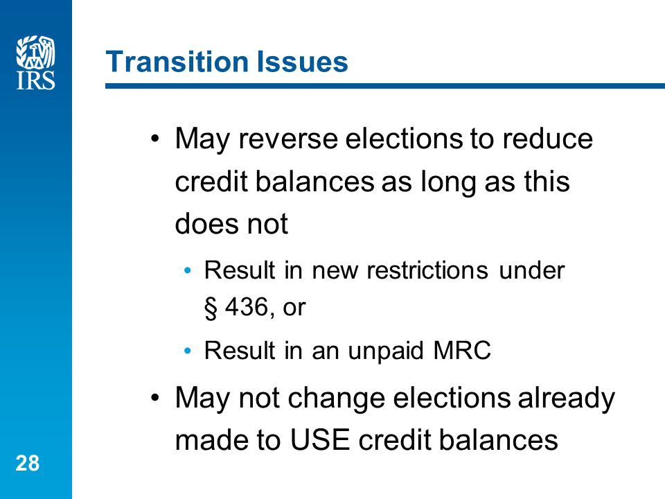 28 Transition Issues May reverse elections to reduce credit balances as long as this does not Result in new restrictions under § 436, or Result in an unpaid MRC May not change elections already made to USE credit balances