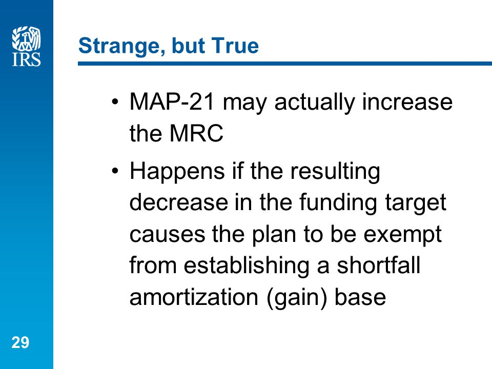 29 Strange, but True MAP-21 may actually increase the MRC Happens if the resulting decrease in the funding target causes the plan to be exempt from es