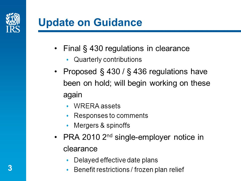3 Update on Guidance Final § 430 regulations in clearance Quarterly contributions Proposed § 430 / § 436 regulations have been on hold; will begin working on these again WRERA assets Responses to comments Mergers & spinoffs PRA 2010 2 nd single-employer notice in clearance Delayed effective date plans Benefit restrictions / frozen plan relief