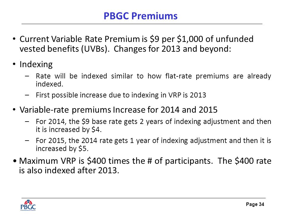 Page 34 PBGC Premiums Current Variable Rate Premium is $9 per $1,000 of unfunded vested benefits (UVBs). Changes for 2013 and beyond: Indexing –Rate w