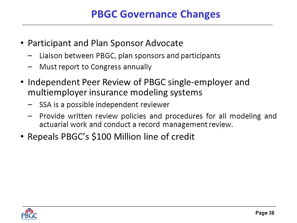 Page 38 PBGC Governance Changes Participant and Plan Sponsor Advocate –Liaison between PBGC, plan sponsors and participants –Must report to Congress annually Independent Peer Review of PBGC single-employer and multiemployer insurance modeling systems –SSA is a possible independent reviewer –Provide written review policies and procedures for all modeling and actuarial work and conduct a record management review.