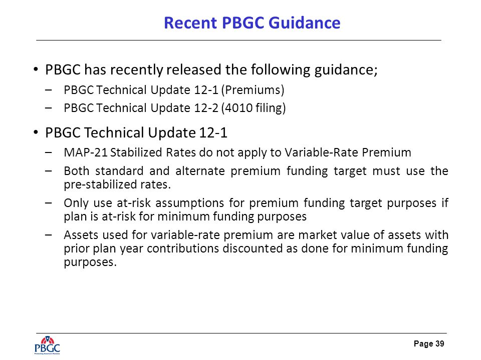 Page 39 Recent PBGC Guidance PBGC has recently released the following guidance; –PBGC Technical Update 12-1 (Premiums) –PBGC Technical Update 12-2 (40