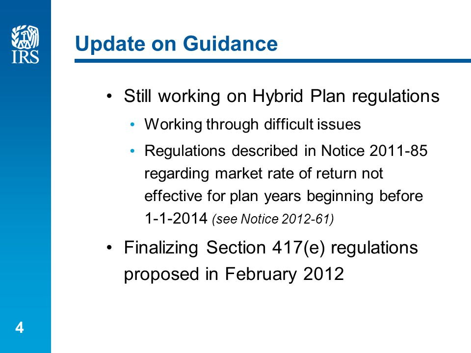 4 Update on Guidance Still working on Hybrid Plan regulations Working through difficult issues Regulations described in Notice 2011-85 regarding market rate of return not effective for plan years beginning before 1-1-2014 (see Notice 2012-61) Finalizing Section 417(e) regulations proposed in February 2012