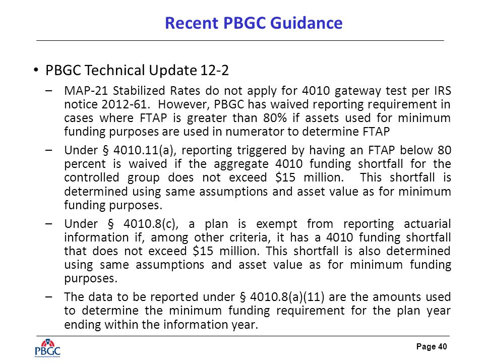 Page 40 Recent PBGC Guidance PBGC Technical Update 12-2 –MAP-21 Stabilized Rates do not apply for 4010 gateway test per IRS notice 2012-61.