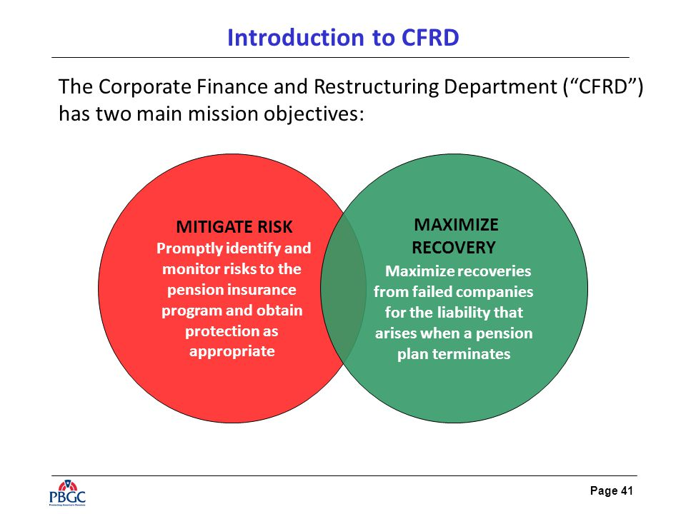 Page 41 Introduction to CFRD The Corporate Finance and Restructuring Department ( CFRD ) has two main mission objectives: MITIGATE RISK Promptly identify and monitor risks to the pension insurance program and obtain protection as appropriate MAXIMIZE RECOVERY Maximize recoveries from failed companies for the liability that arises when a pension plan terminates