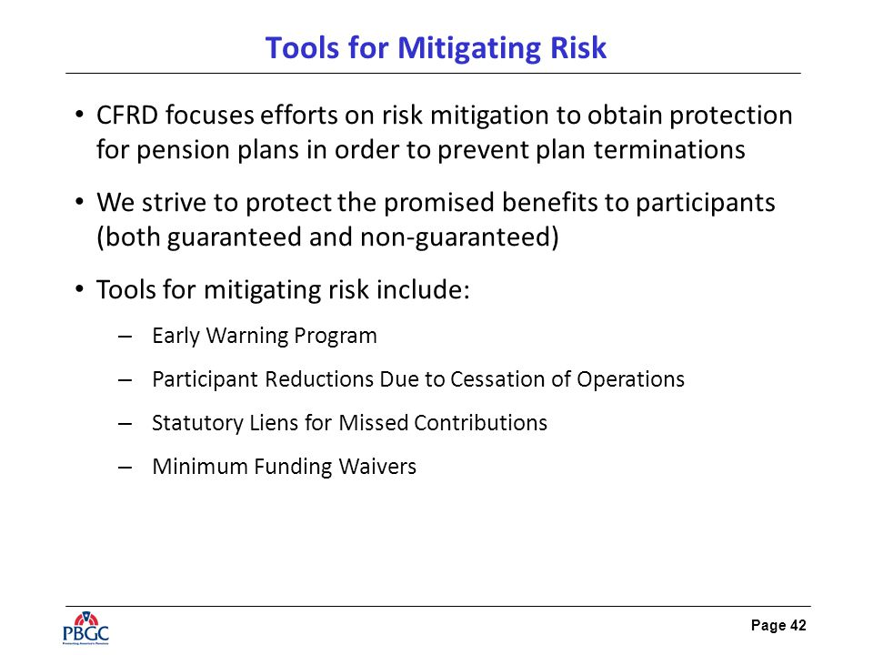 Page 42 Tools for Mitigating Risk CFRD focuses efforts on risk mitigation to obtain protection for pension plans in order to prevent plan terminations We strive to protect the promised benefits to participants (both guaranteed and non-guaranteed) Tools for mitigating risk include: – Early Warning Program – Participant Reductions Due to Cessation of Operations – Statutory Liens for Missed Contributions – Minimum Funding Waivers