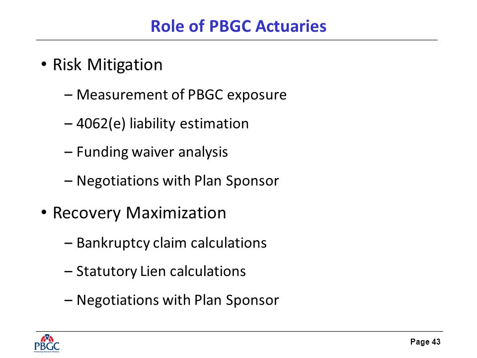 Page 43 Role of PBGC Actuaries Risk Mitigation –Measurement of PBGC exposure –4062(e) liability estimation –Funding waiver analysis –Negotiations with Plan Sponsor Recovery Maximization –Bankruptcy claim calculations –Statutory Lien calculations –Negotiations with Plan Sponsor