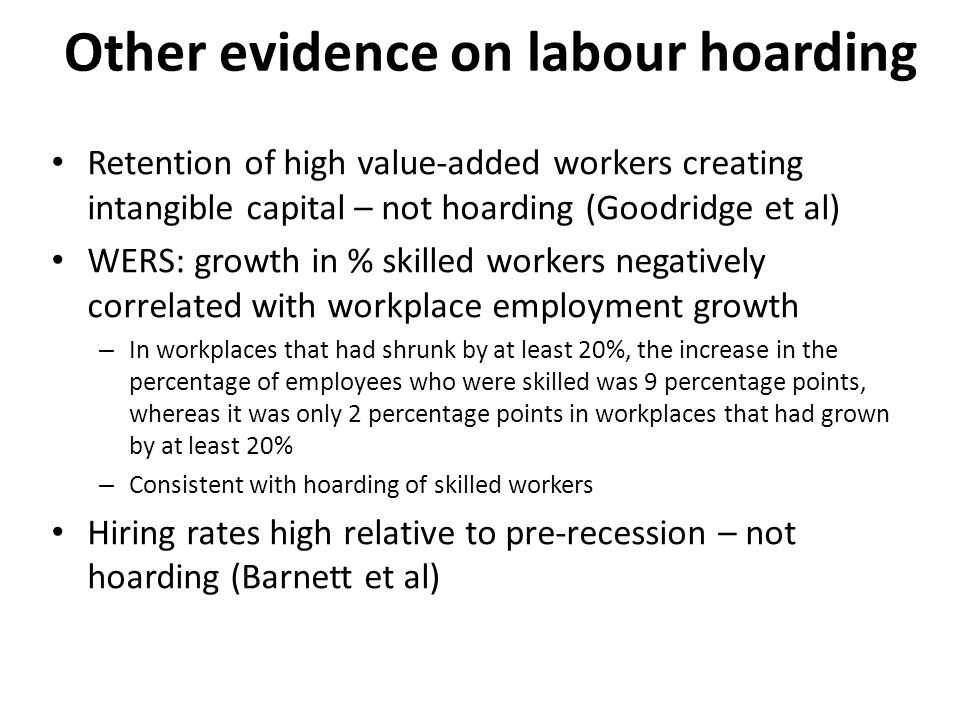 Other evidence on labour hoarding Retention of high value-added workers creating intangible capital – not hoarding (Goodridge et al) WERS: growth in % skilled workers negatively correlated with workplace employment growth – In workplaces that had shrunk by at least 20%, the increase in the percentage of employees who were skilled was 9 percentage points, whereas it was only 2 percentage points in workplaces that had grown by at least 20% – Consistent with hoarding of skilled workers Hiring rates high relative to pre-recession – not hoarding (Barnett et al)