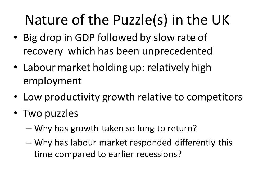 Nature of the Puzzle(s) in the UK Big drop in GDP followed by slow rate of recovery which has been unprecedented Labour market holding up: relatively high employment Low productivity growth relative to competitors Two puzzles – Why has growth taken so long to return.