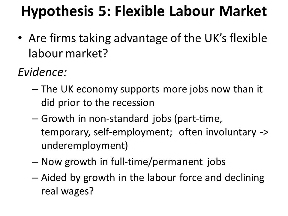 Hypothesis 5: Flexible Labour Market Are firms taking advantage of the UK's flexible labour market? Evidence: – The UK economy supports more jobs now
