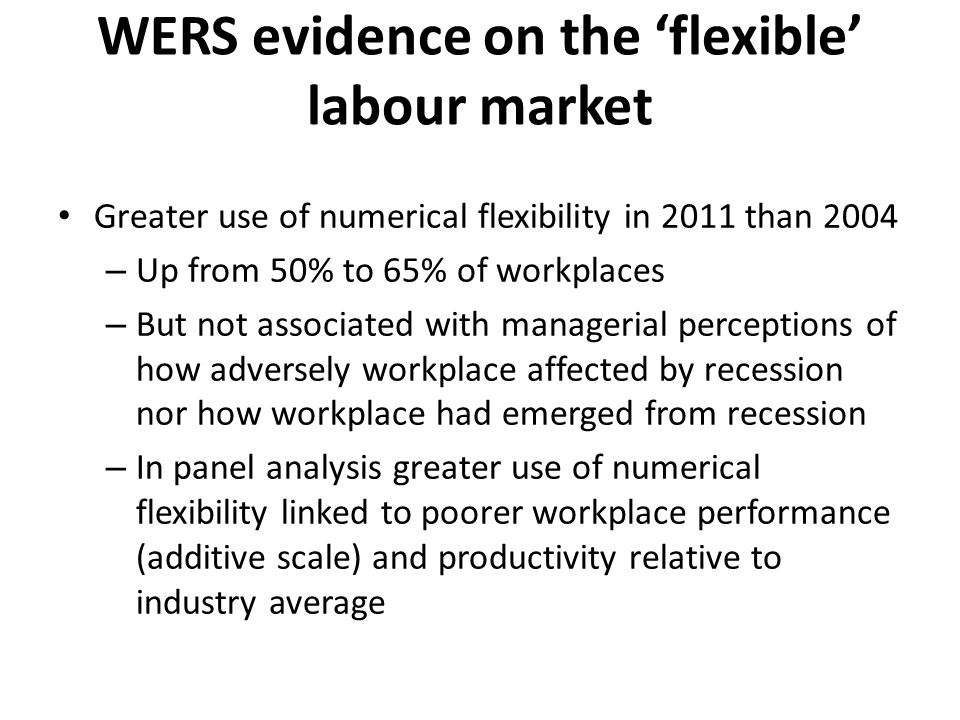 WERS evidence on the 'flexible' labour market Greater use of numerical flexibility in 2011 than 2004 – Up from 50% to 65% of workplaces – But not associated with managerial perceptions of how adversely workplace affected by recession nor how workplace had emerged from recession – In panel analysis greater use of numerical flexibility linked to poorer workplace performance (additive scale) and productivity relative to industry average