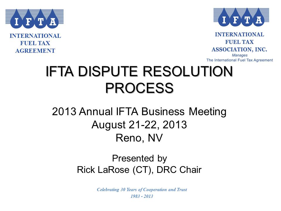 INTERNATIONAL FUEL TAX AGREEMENT Celebrating 30 Years of Cooperation and Trust 1983 - 2013 IFTA DISPUTE RESOLUTION PROCESS 2013 Annual IFTA Business Meeting August 21-22, 2013 Reno, NV Presented by Rick LaRose (CT), DRC Chair