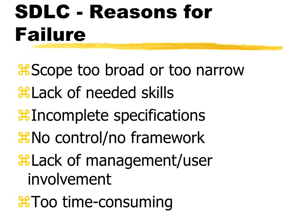 SDLC - Reasons for Failure zScope too broad or too narrow zLack of needed skills zIncomplete specifications zNo control/no framework zLack of management/user involvement zToo time-consuming