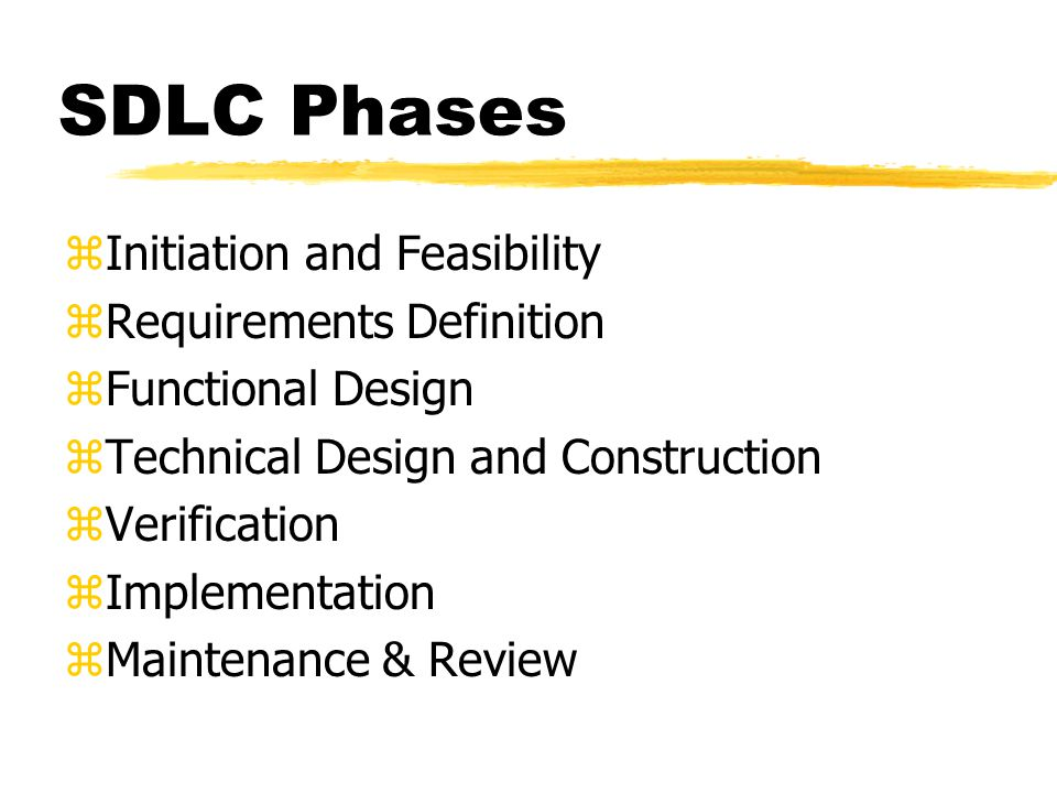 SDLC Phases zInitiation and Feasibility zRequirements Definition zFunctional Design zTechnical Design and Construction zVerification zImplementation zMaintenance & Review