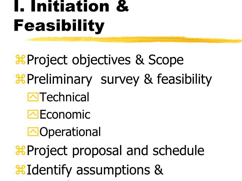 I. Initiation & Feasibility zProject objectives & Scope zPreliminary survey & feasibility yTechnical yEconomic yOperational zProject proposal and sche