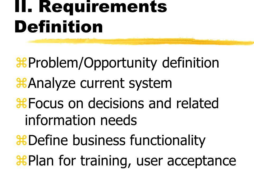 II. Requirements Definition zProblem/Opportunity definition zAnalyze current system zFocus on decisions and related information needs zDefine business