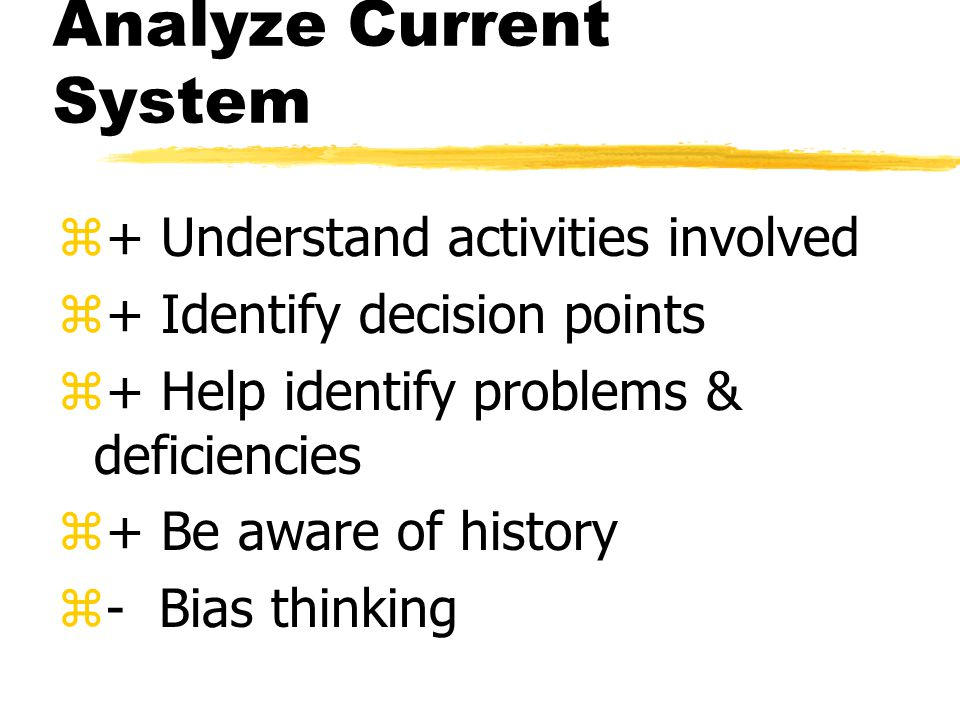 Analyze Current System z+ Understand activities involved z+ Identify decision points z+ Help identify problems & deficiencies z+ Be aware of history z- Bias thinking