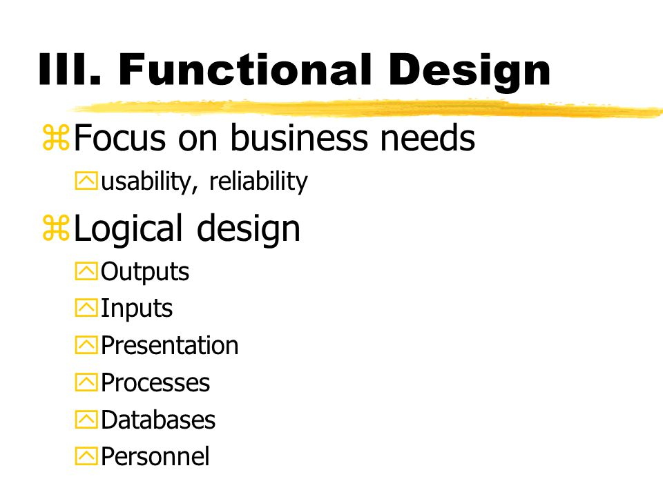 III. Functional Design zFocus on business needs yusability, reliability zLogical design yOutputs yInputs yPresentation yProcesses yDatabases yPersonne