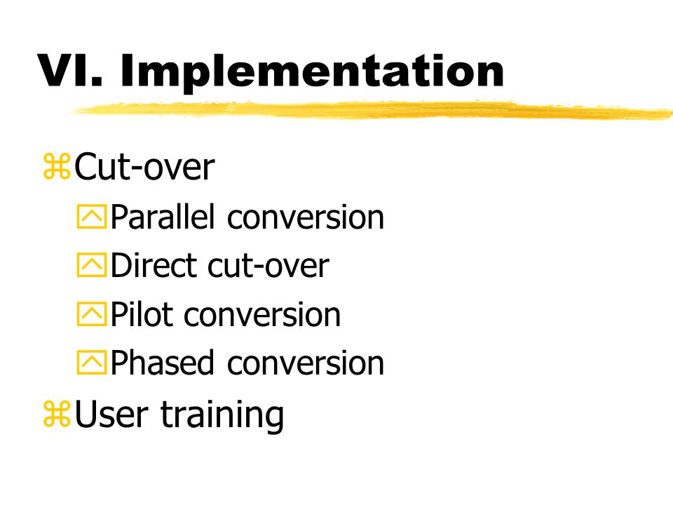 VI. Implementation zCut-over yParallel conversion yDirect cut-over yPilot conversion yPhased conversion zUser training