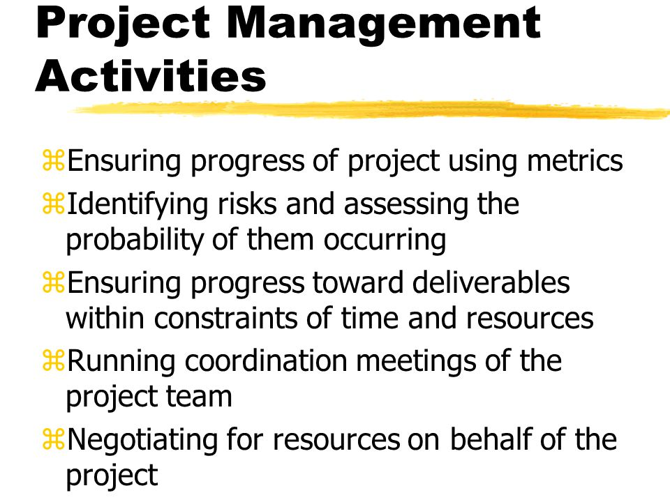 Project Management Activities zEnsuring progress of project using metrics zIdentifying risks and assessing the probability of them occurring zEnsuring progress toward deliverables within constraints of time and resources zRunning coordination meetings of the project team zNegotiating for resources on behalf of the project