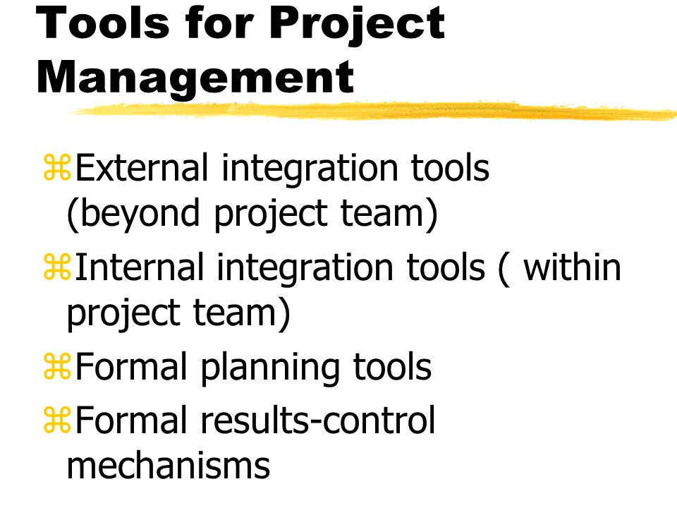 Tools for Project Management zExternal integration tools (beyond project team) zInternal integration tools ( within project team) zFormal planning tools zFormal results-control mechanisms