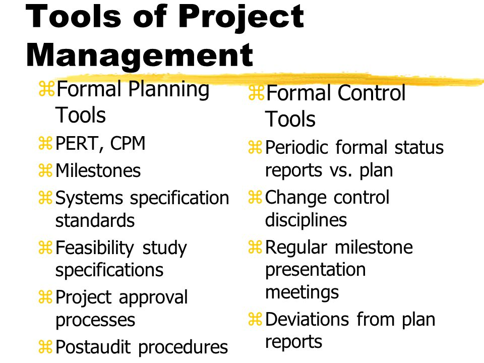 Tools of Project Management zFormal Planning Tools zPERT, CPM zMilestones zSystems specification standards zFeasibility study specifications zProject approval processes zPostaudit procedures z Formal Control Tools z Periodic formal status reports vs.