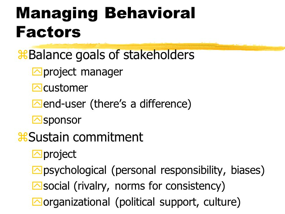 Managing Behavioral Factors zBalance goals of stakeholders yproject manager ycustomer yend-user (there's a difference) ysponsor zSustain commitment yproject ypsychological (personal responsibility, biases) ysocial (rivalry, norms for consistency) yorganizational (political support, culture)