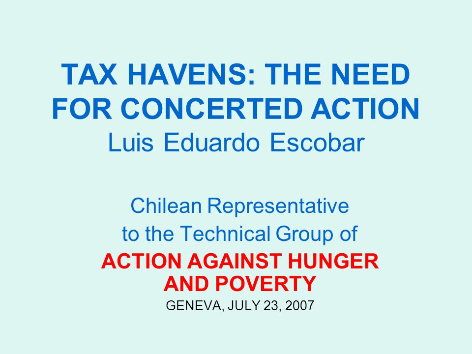TAX HAVENS: THE NEED FOR CONCERTED ACTION Luis Eduardo Escobar Chilean Representative to the Technical Group of ACTION AGAINST HUNGER AND POVERTY GENEVA, JULY 23, 2007