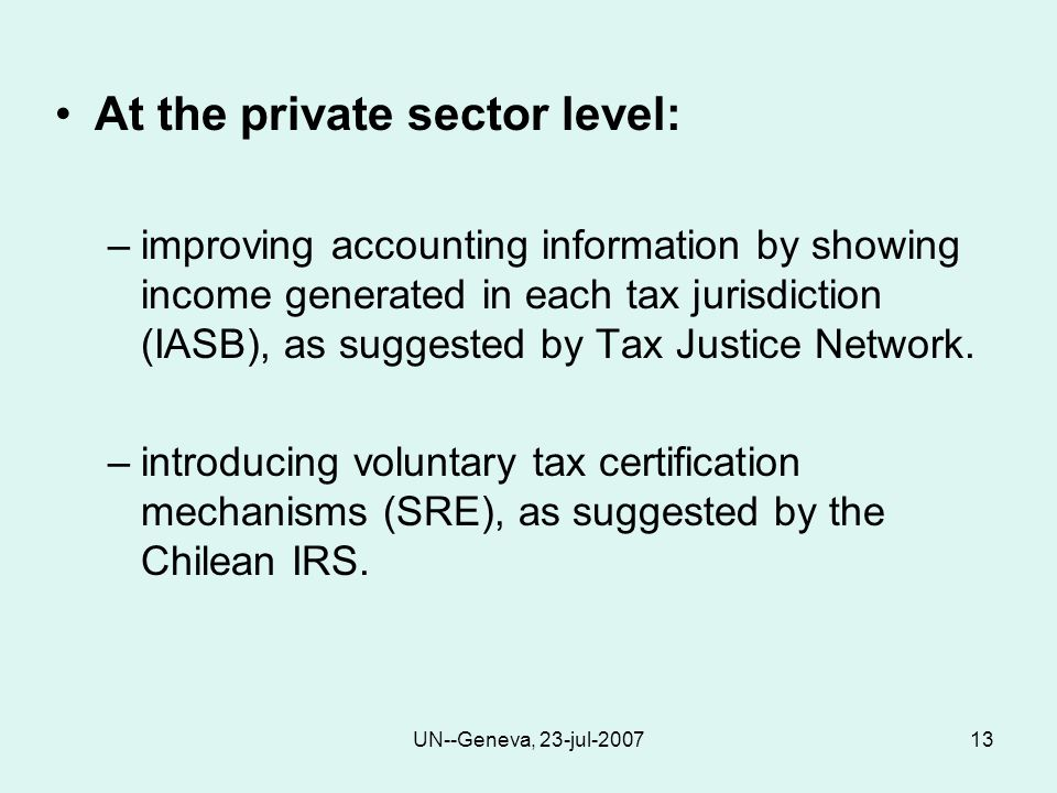 UN--Geneva, 23-jul-200713 At the private sector level: –improving accounting information by showing income generated in each tax jurisdiction (IASB), as suggested by Tax Justice Network.