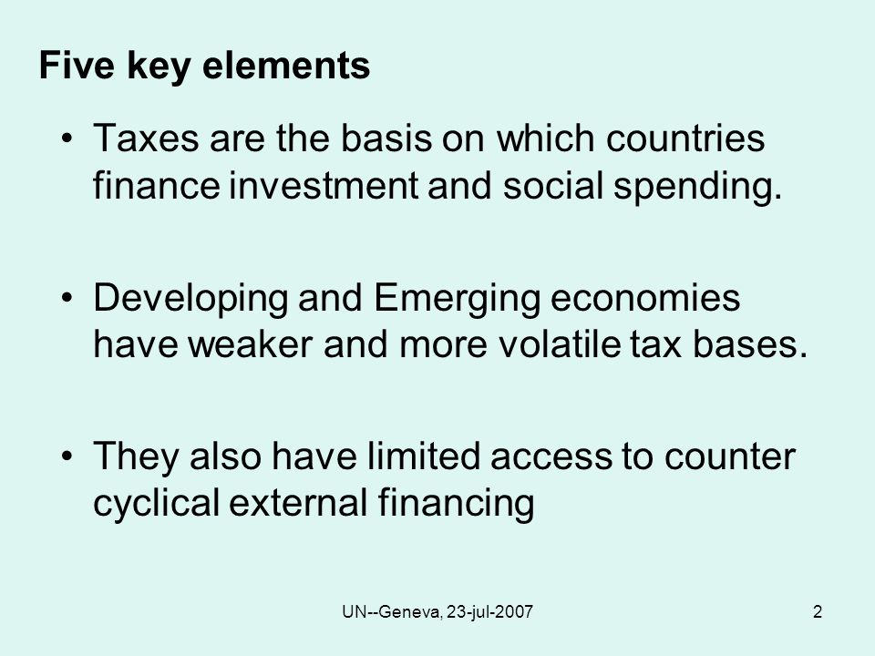 UN--Geneva, 23-jul-20072 Five key elements Taxes are the basis on which countries finance investment and social spending.