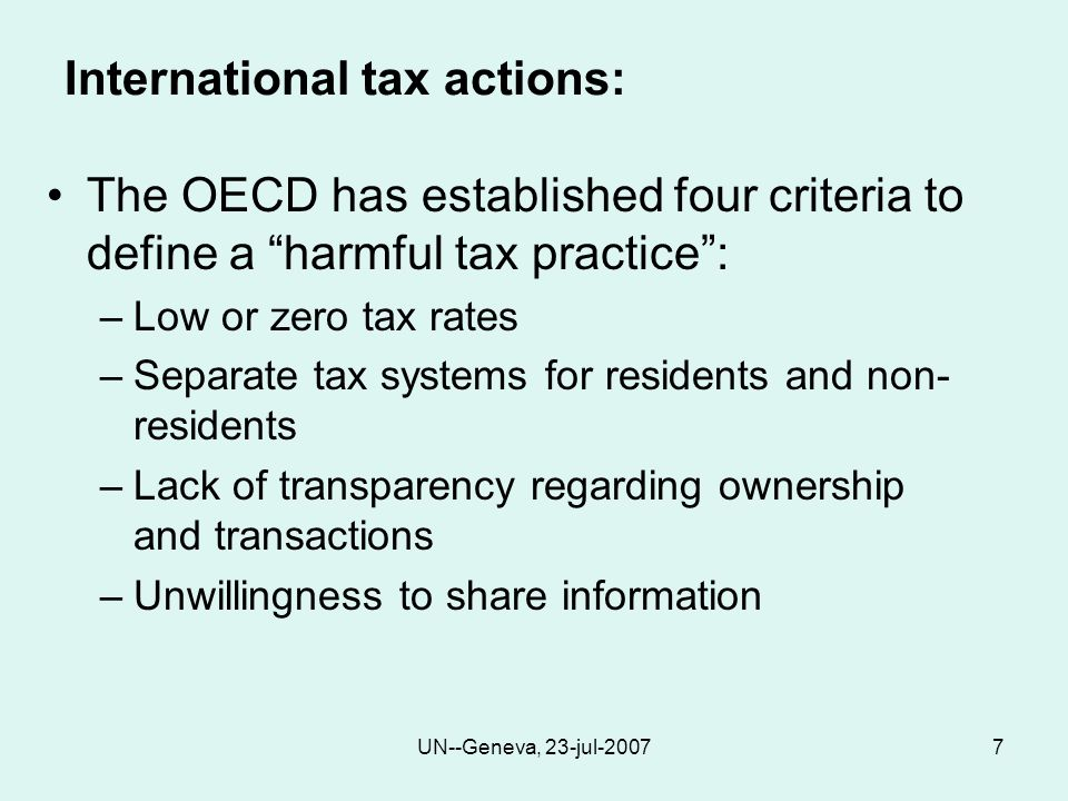 UN--Geneva, 23-jul-20077 International tax actions: The OECD has established four criteria to define a harmful tax practice : –Low or zero tax rates –Separate tax systems for residents and non- residents –Lack of transparency regarding ownership and transactions –Unwillingness to share information