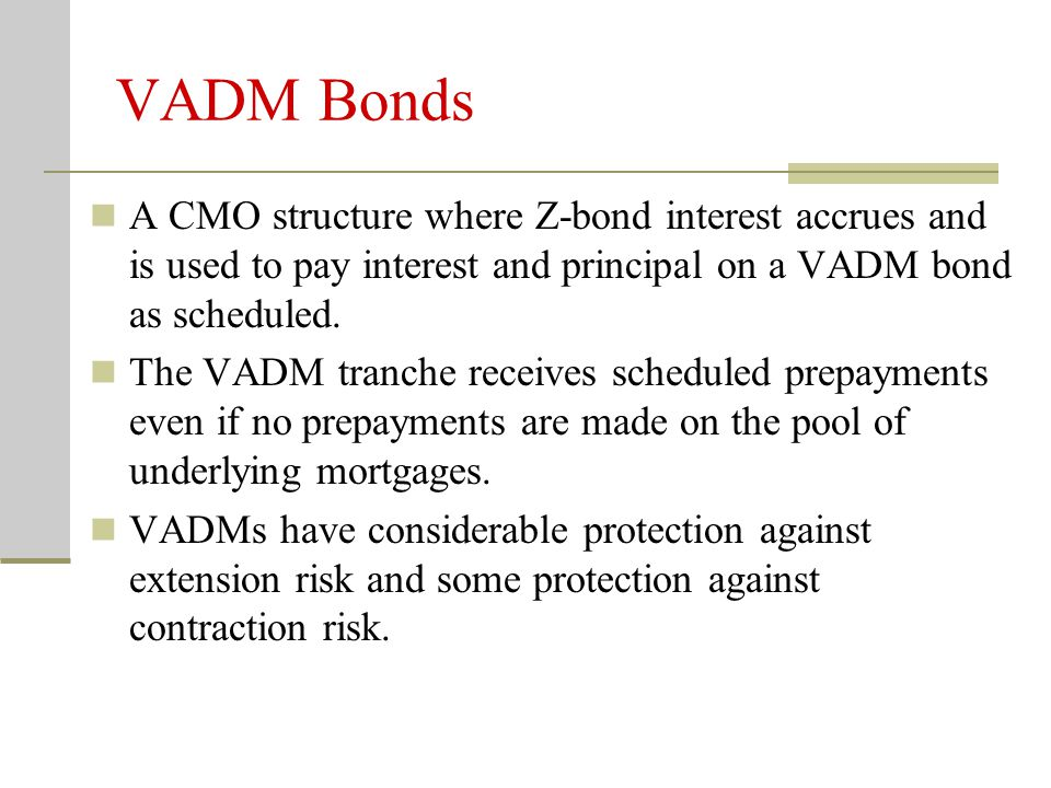 VADM Bonds A CMO structure where Z-bond interest accrues and is used to pay interest and principal on a VADM bond as scheduled. The VADM tranche recei