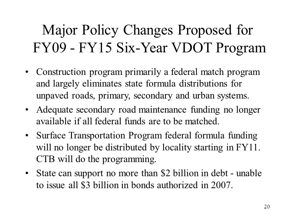20 Major Policy Changes Proposed for FY09 - FY15 Six-Year VDOT Program Construction program primarily a federal match program and largely eliminates state formula distributions for unpaved roads, primary, secondary and urban systems.