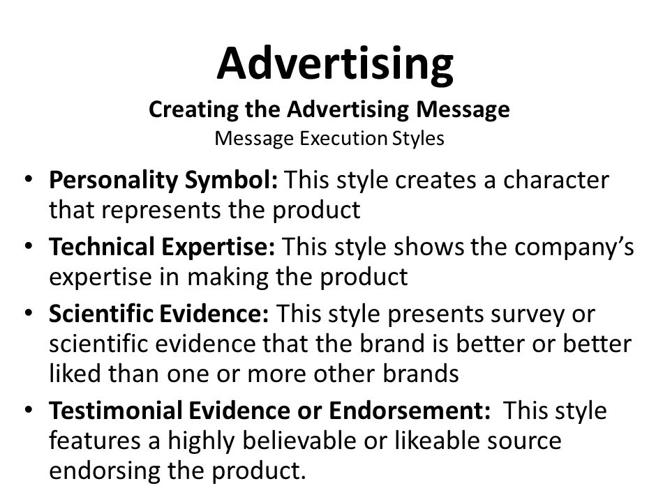 Advertising Personality Symbol: This style creates a character that represents the product Technical Expertise: This style shows the company's expertise in making the product Scientific Evidence: This style presents survey or scientific evidence that the brand is better or better liked than one or more other brands Testimonial Evidence or Endorsement: This style features a highly believable or likeable source endorsing the product.