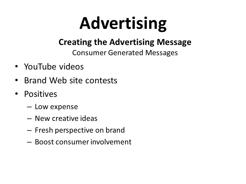 Advertising Creating the Advertising Message Consumer Generated Messages YouTube videos Brand Web site contests Positives – Low expense – New creative ideas – Fresh perspective on brand – Boost consumer involvement