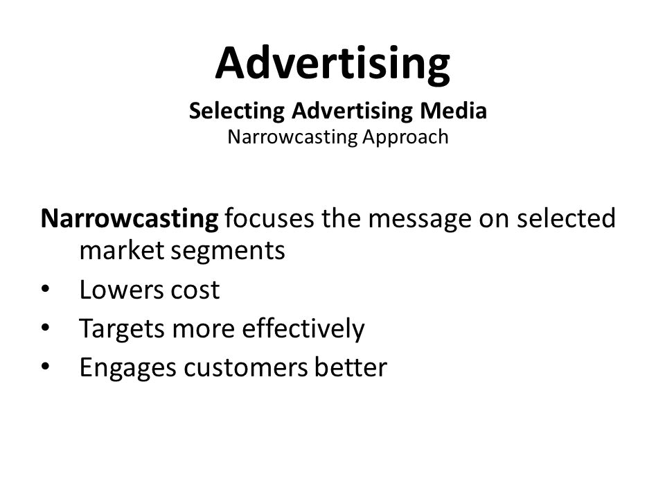 Advertising Selecting Advertising Media Narrowcasting Approach Narrowcasting focuses the message on selected market segments Lowers cost Targets more effectively Engages customers better