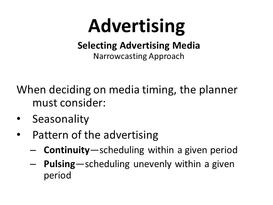 Advertising Selecting Advertising Media Narrowcasting Approach When deciding on media timing, the planner must consider: Seasonality Pattern of the advertising – Continuity—scheduling within a given period – Pulsing—scheduling unevenly within a given period
