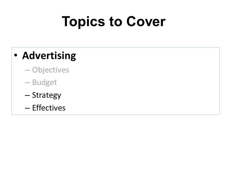 Topics to Cover Advertising – Objectives – Budget – Strategy – Effectives