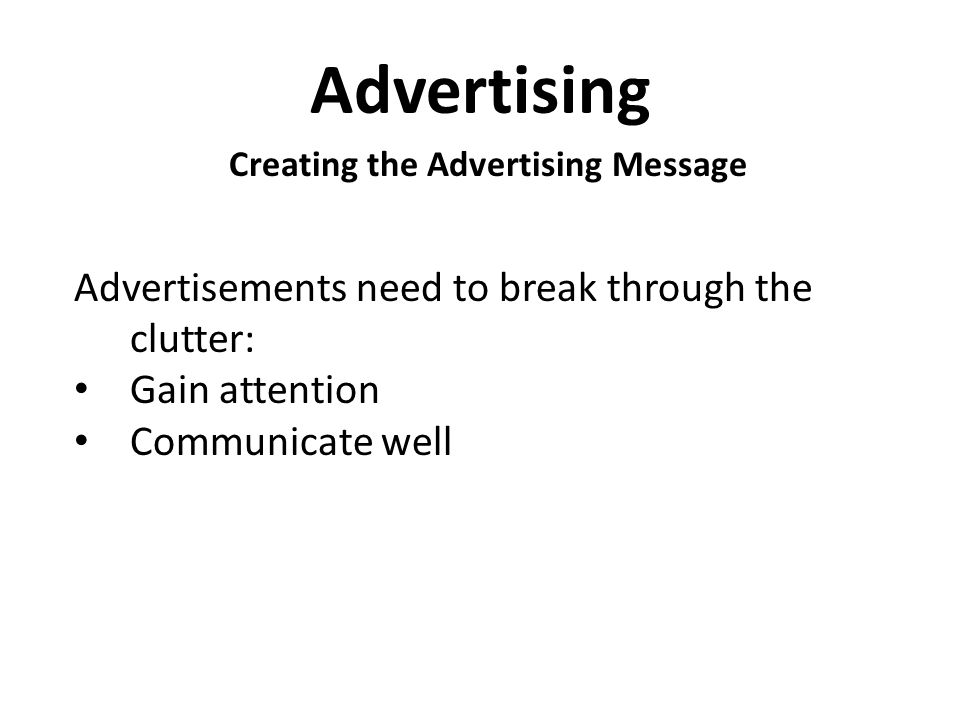 Advertising Creating the Advertising Message Advertisements need to break through the clutter: Gain attention Communicate well