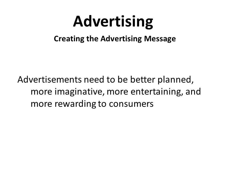 Advertising Creating the Advertising Message Advertisements need to be better planned, more imaginative, more entertaining, and more rewarding to consumers