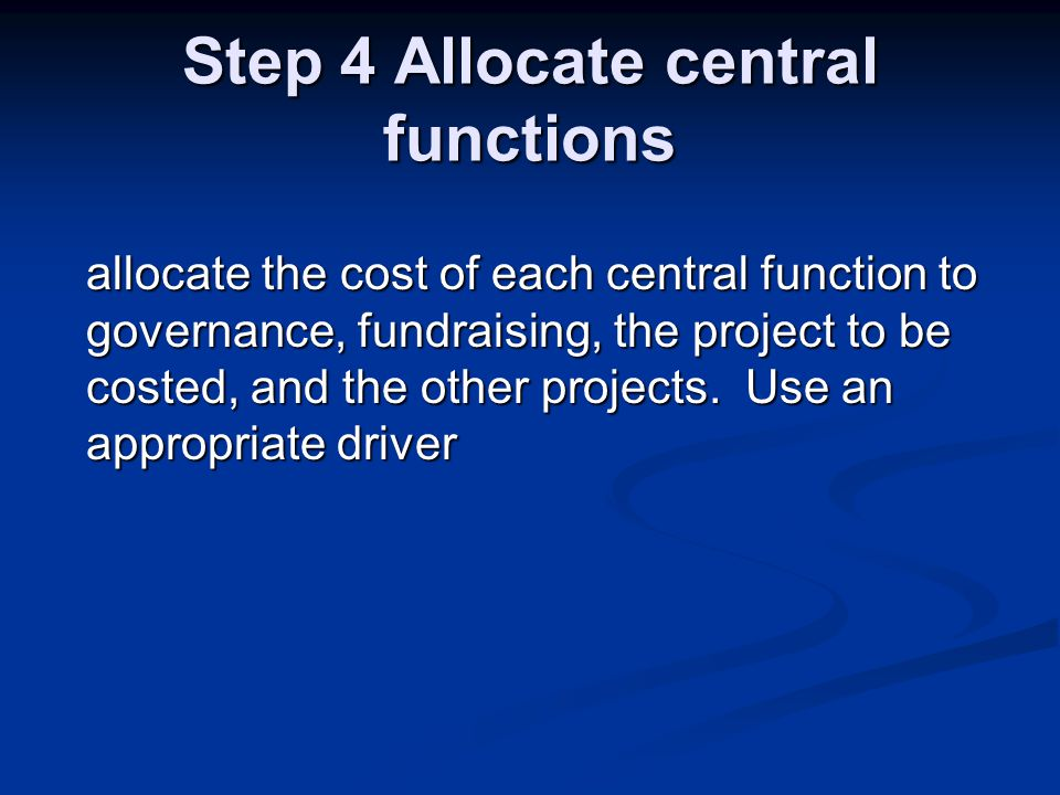 Step 4 Allocate central functions allocate the cost of each central function to governance, fundraising, the project to be costed, and the other projects.
